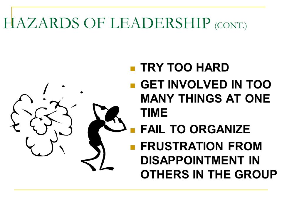 HAZARDS OF LEADERSHIP LOVE THE POWER OF BEING IN CHARGE BECOME EGOTISTIC FAIL TO LISTEN TO OTHERS W/ EXPERIENCE