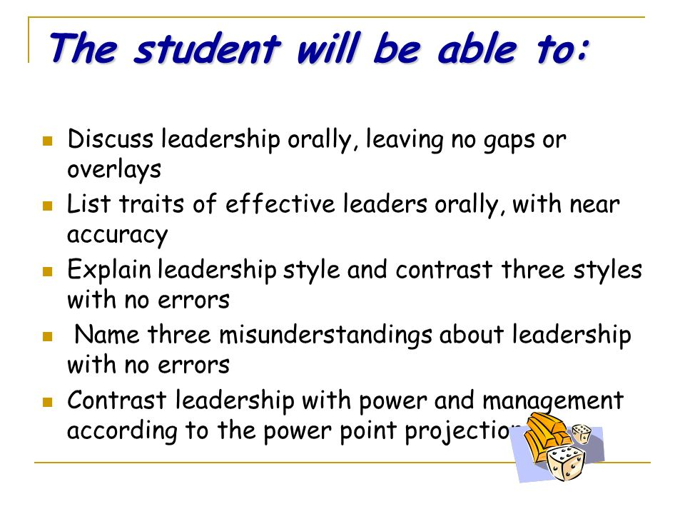 The student will be able to: Discuss leadership orally, leaving no gaps or overlays List traits of effective leaders orally, with near accuracy Explain leadership style and contrast three styles with no errors Name three misunderstandings about leadership with no errors Contrast leadership with power and management according to the power point projection