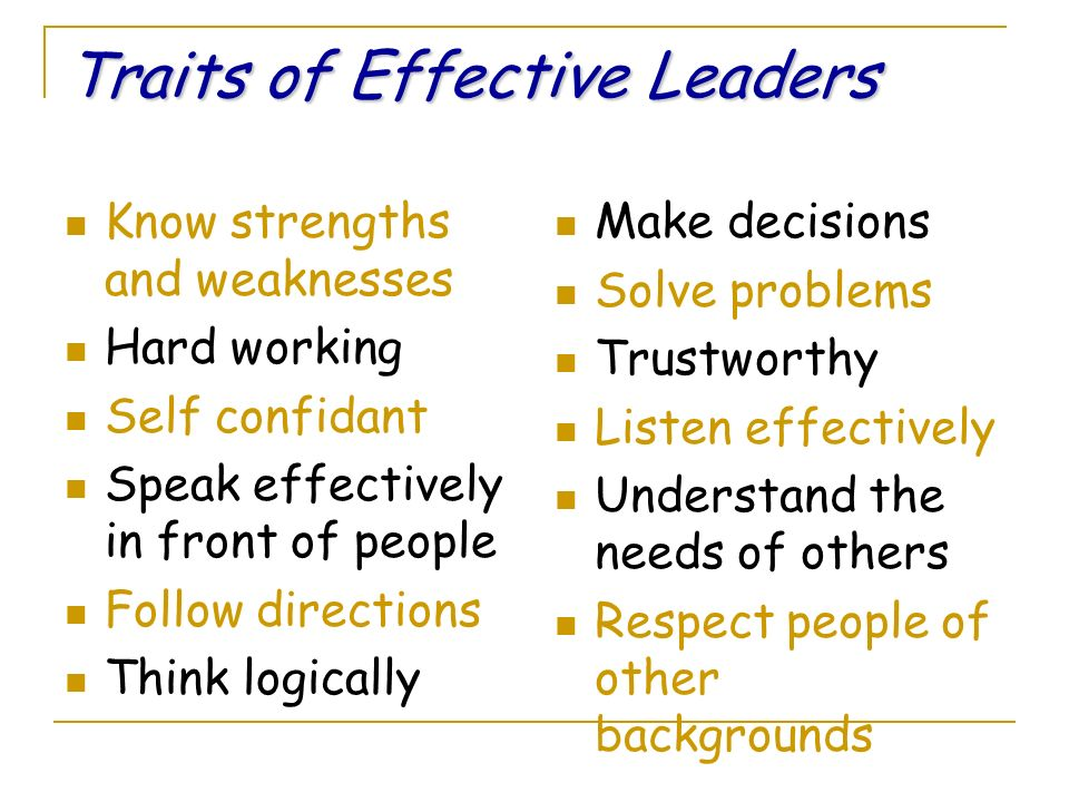 Traits of Effective Leaders Know strengths and weaknesses Hard working Self confidant Speak effectively in front of people Follow directions Think logically Make decisions Solve problems Trustworthy Listen effectively Understand the needs of others Respect people of other backgrounds