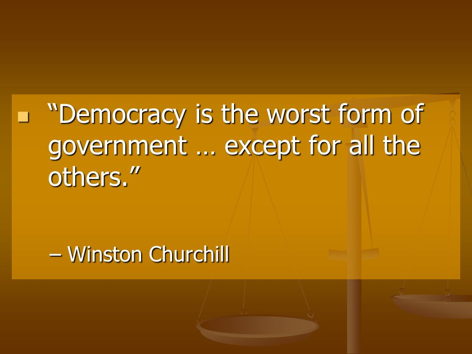"democracy is the worst form of Winston churchill once said: ""democracy is the worst form of government, except for all those other forms that have been tried from time to time""."