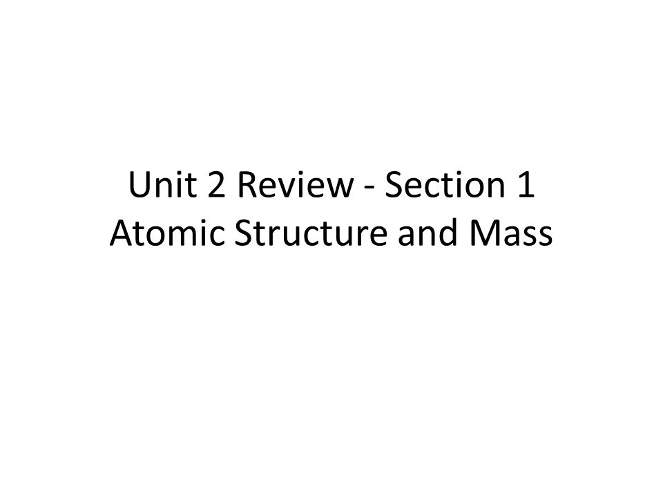 Unit 2 Review - Section 1 Atomic Structure and Mass