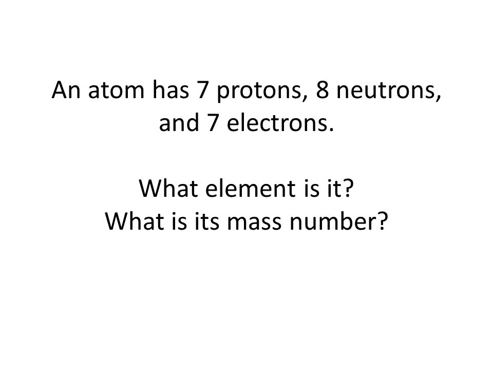 An atom has 7 protons, 8 neutrons, and 7 electrons. What element is it What is its mass number