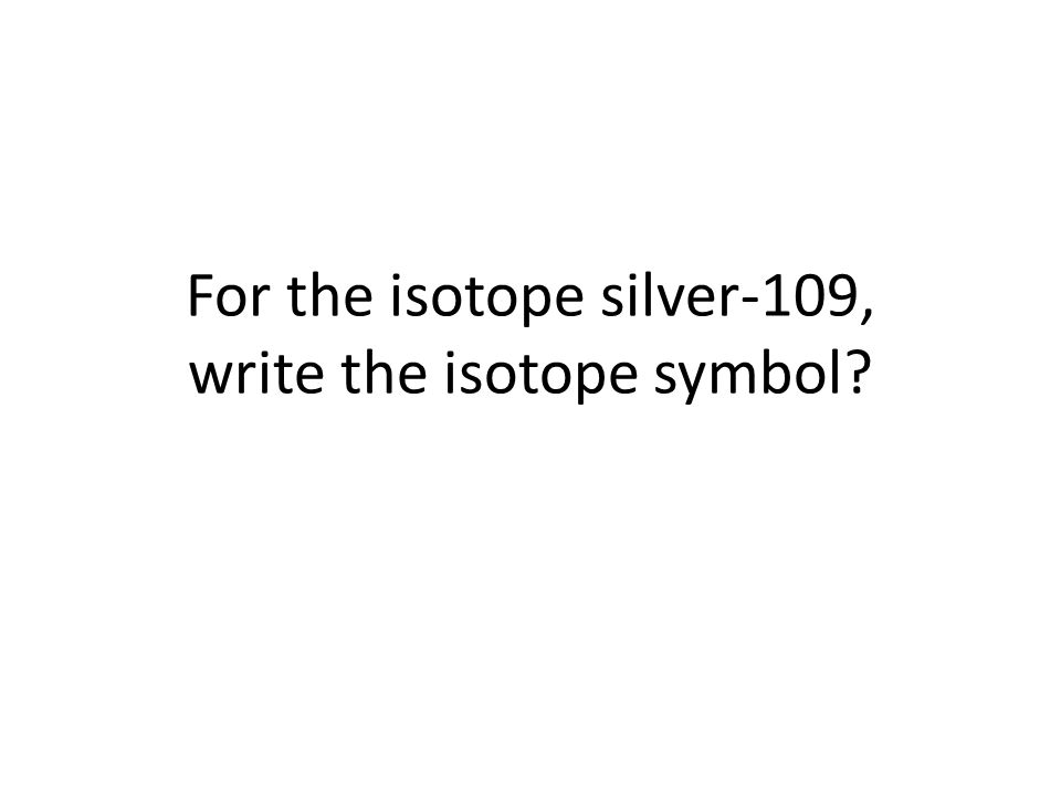 For the isotope silver-109, write the isotope symbol
