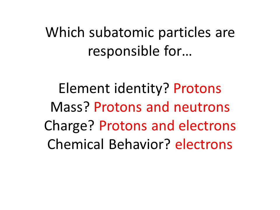Which subatomic particles are responsible for… Element identity.
