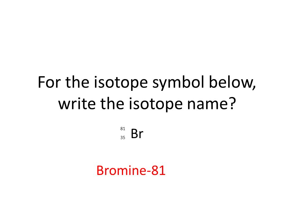 For the isotope symbol below, write the isotope name Br Bromine-81