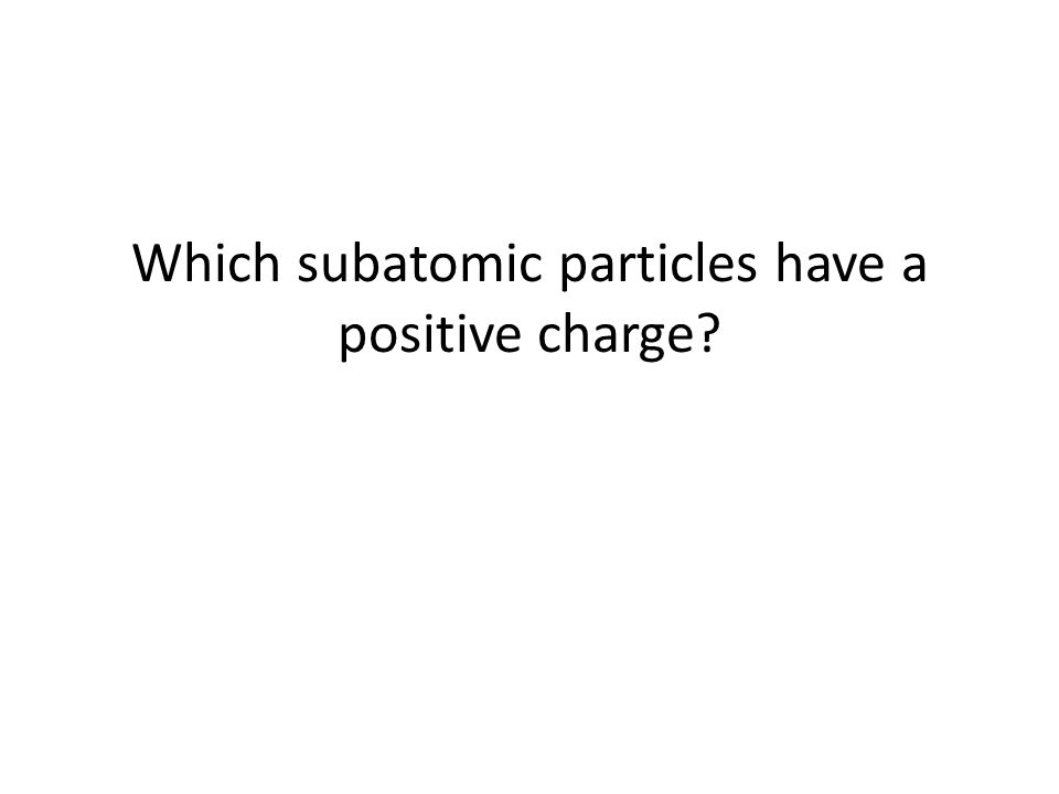 Which subatomic particles have a positive charge