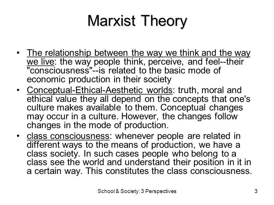 School & Society: 3 Perspectives3 Marxist Theory The relationship between the way we think and the way we live: the way people think, perceive, and feel--their consciousness --is related to the basic mode of economic production in their society Conceptual-Ethical-Aesthetic worlds: truth, moral and ethical value they all depend on the concepts that one s culture makes available to them.