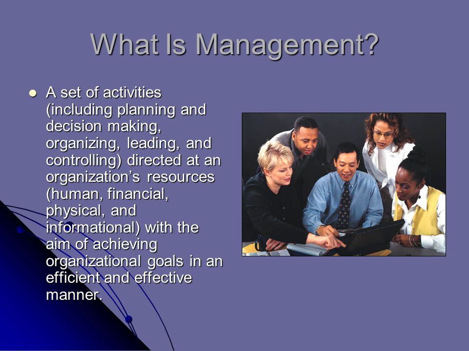 What Is Management? A set of activities (including planning and decision making, organizing, leading, and controlling) directed at an organization's r