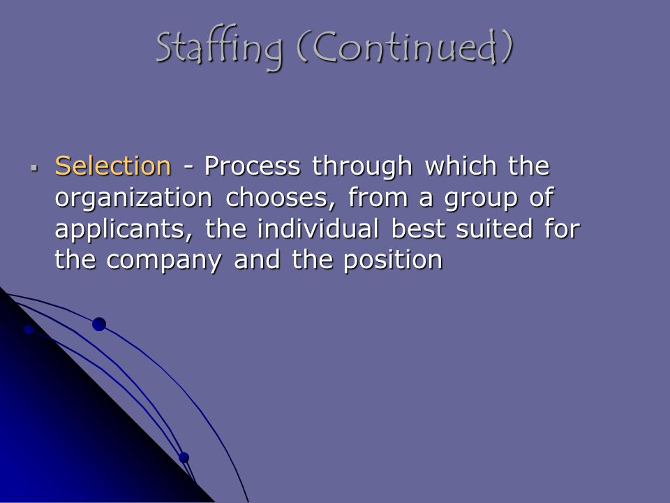 Staffing (Continued)  Selection - Process through which the organization chooses, from a group of applicants, the individual best suited for the company and the position