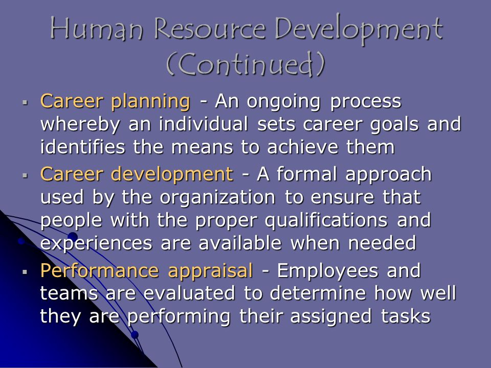 Human Resource Development (Continued)  Career planning - An ongoing process whereby an individual sets career goals and identifies the means to achieve them  Career development - A formal approach used by the organization to ensure that people with the proper qualifications and experiences are available when needed  Performance appraisal - Employees and teams are evaluated to determine how well they are performing their assigned tasks