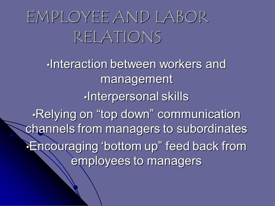 EMPLOYEE AND LABOR RELATIONS Interaction between workers and management Interaction between workers and management Interpersonal skills Interpersonal skills Relying on top down communication channels from managers to subordinates Relying on top down communication channels from managers to subordinates Encouraging 'bottom up feed back from employees to managers Encouraging 'bottom up feed back from employees to managers