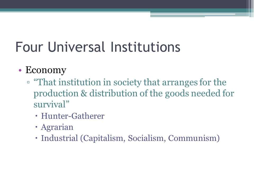Four Universal Institutions Economy ▫ That institution in society that arranges for the production & distribution of the goods needed for survival  Hunter-Gatherer  Agrarian  Industrial (Capitalism, Socialism, Communism)