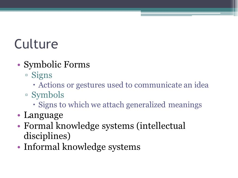 Culture Symbolic Forms ▫Signs  Actions or gestures used to communicate an idea ▫Symbols  Signs to which we attach generalized meanings Language Formal knowledge systems (intellectual disciplines) Informal knowledge systems