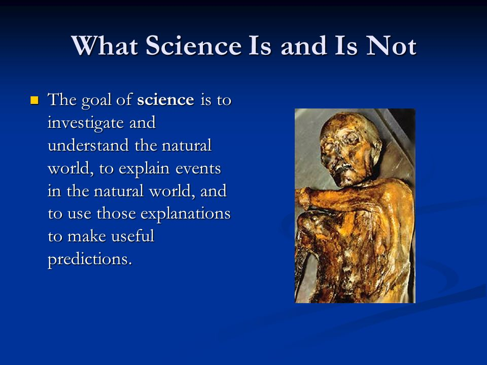 What Science Is and Is Not The goal of science is to investigate and understand the natural world, to explain events in the natural world, and to use those explanations to make useful predictions.