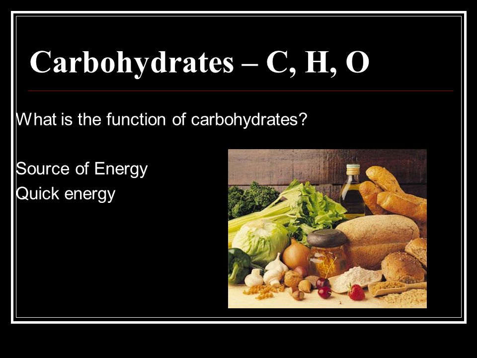 Carbohydrates – C, H, O What is the function of carbohydrates Source of Energy Quick energy