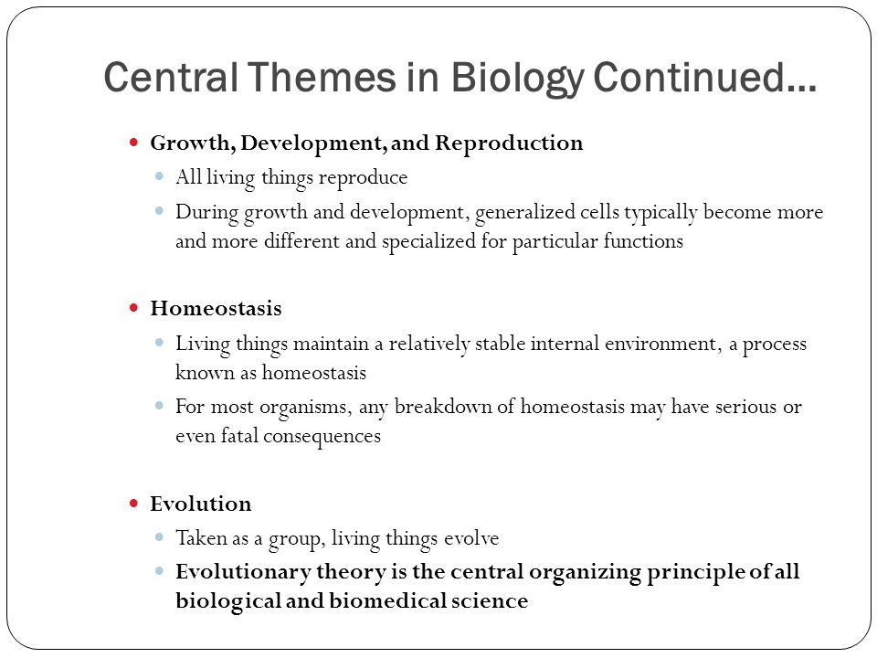 Central Themes in Biology Continued… Growth, Development, and Reproduction All living things reproduce During growth and development, generalized cells typically become more and more different and specialized for particular functions Homeostasis Living things maintain a relatively stable internal environment, a process known as homeostasis For most organisms, any breakdown of homeostasis may have serious or even fatal consequences Evolution Taken as a group, living things evolve Evolutionary theory is the central organizing principle of all biological and biomedical science