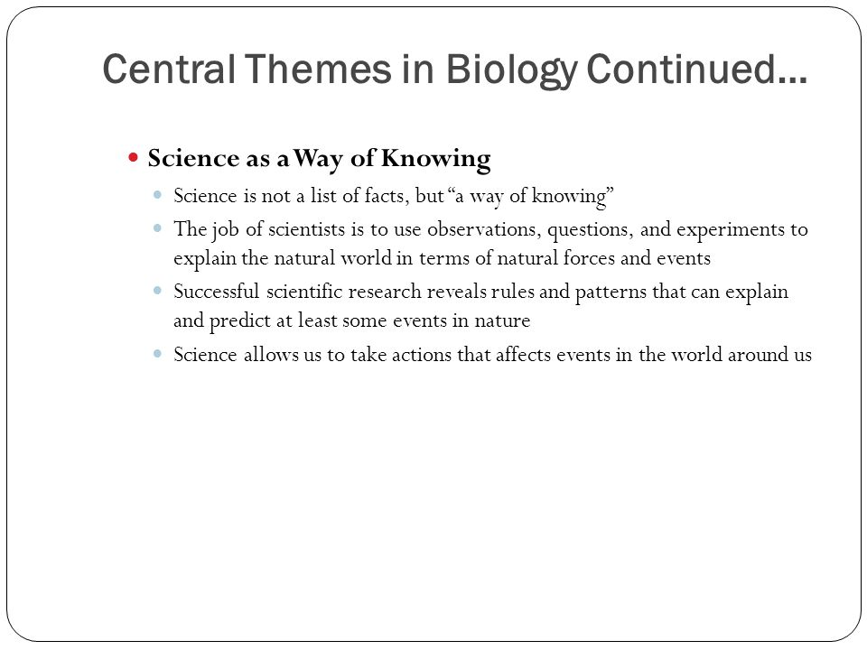 Central Themes in Biology Continued… Science as a Way of Knowing Science is not a list of facts, but a way of knowing The job of scientists is to use observations, questions, and experiments to explain the natural world in terms of natural forces and events Successful scientific research reveals rules and patterns that can explain and predict at least some events in nature Science allows us to take actions that affects events in the world around us