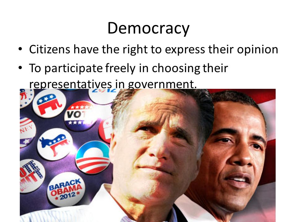 Democracy Citizens have the right to express their opinion To participate freely in choosing their representatives in government.