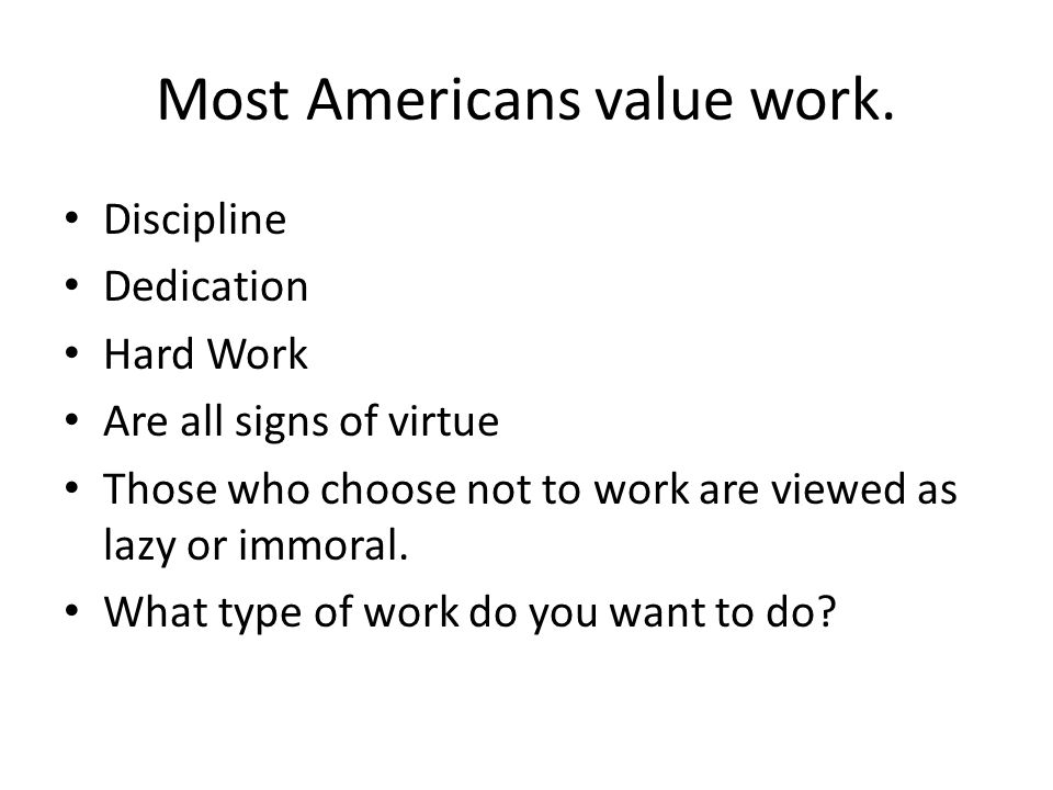 Most Americans value work. Discipline Dedication Hard Work Are all signs of virtue Those who choose not to work are viewed as lazy or immoral. What ty