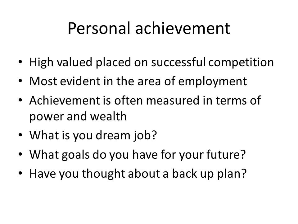 Personal achievement High valued placed on successful competition Most evident in the area of employment Achievement is often measured in terms of pow
