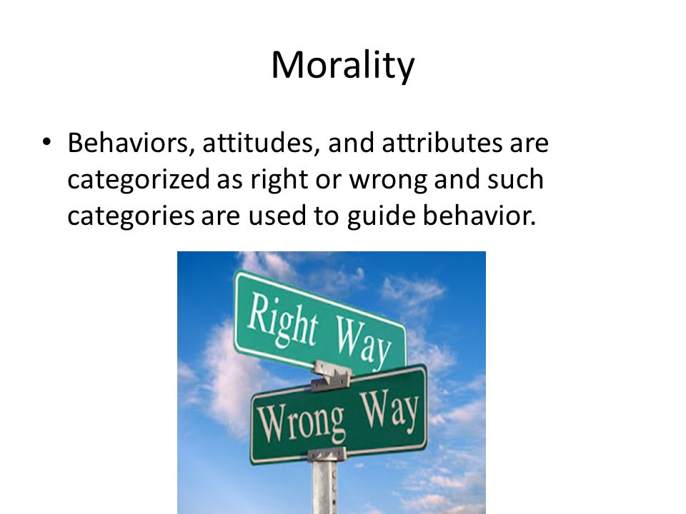 Morality Behaviors, attitudes, and attributes are categorized as right or wrong and such categories are used to guide behavior.