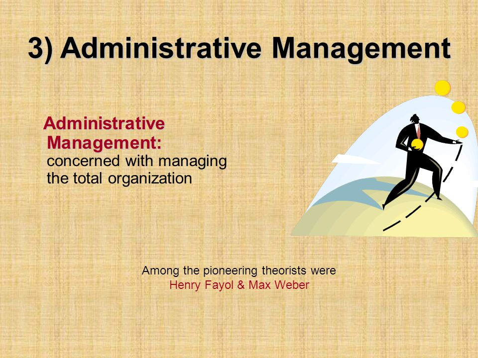 3) Administrative Management Administrative Management: Administrative Management: concerned with managing the total organization Among the pioneering