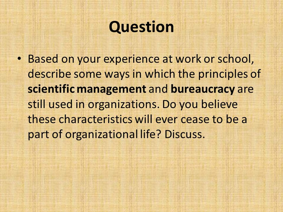 Question Based on your experience at work or school, describe some ways in which the principles of scientific management and bureaucracy are still use