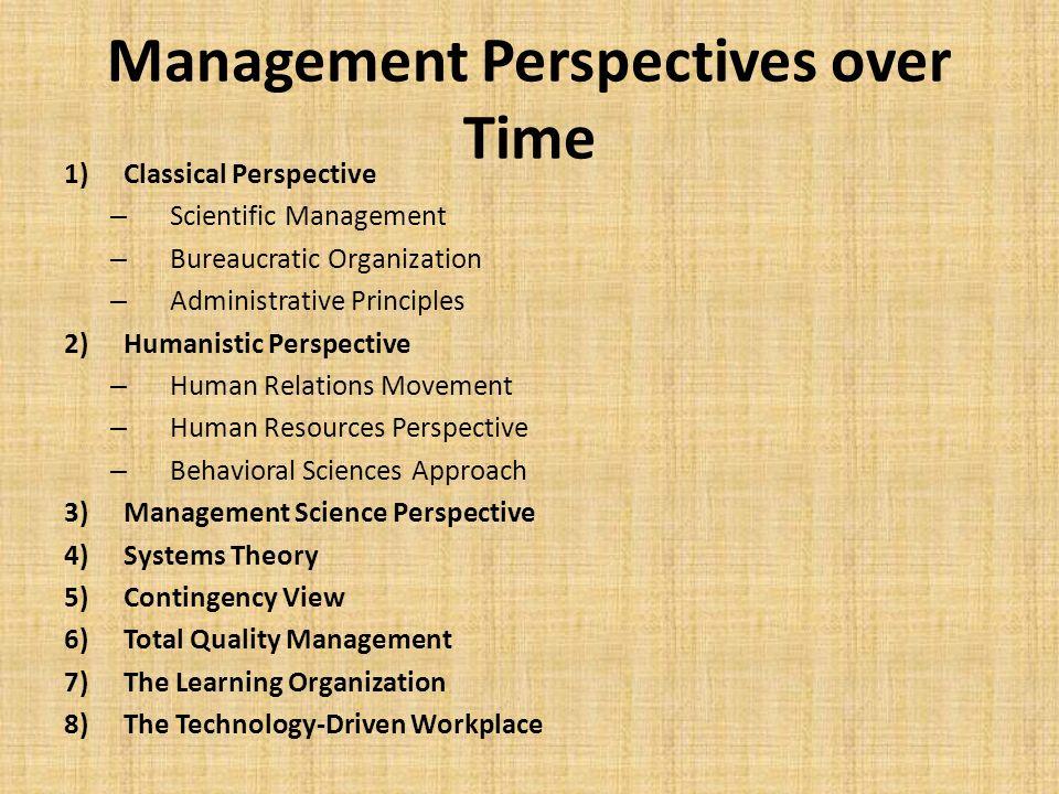 Management Perspectives over Time 1)Classical Perspective – Scientific Management – Bureaucratic Organization – Administrative Principles 2)Humanistic