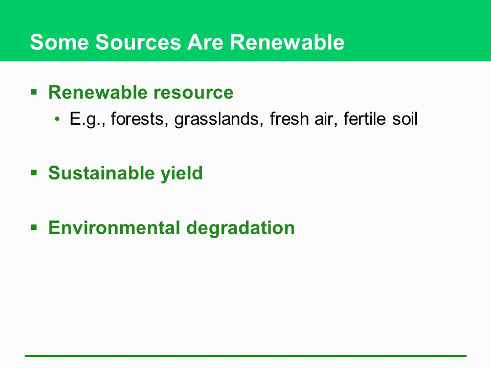 Some Sources Are Renewable  Renewable resource E.g., forests, grasslands, fresh air, fertile soil  Sustainable yield  Environmental degradation