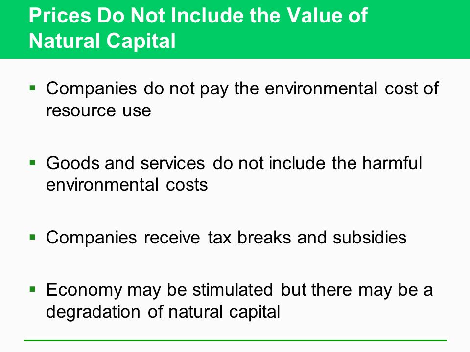 Prices Do Not Include the Value of Natural Capital  Companies do not pay the environmental cost of resource use  Goods and services do not include the harmful environmental costs  Companies receive tax breaks and subsidies  Economy may be stimulated but there may be a degradation of natural capital