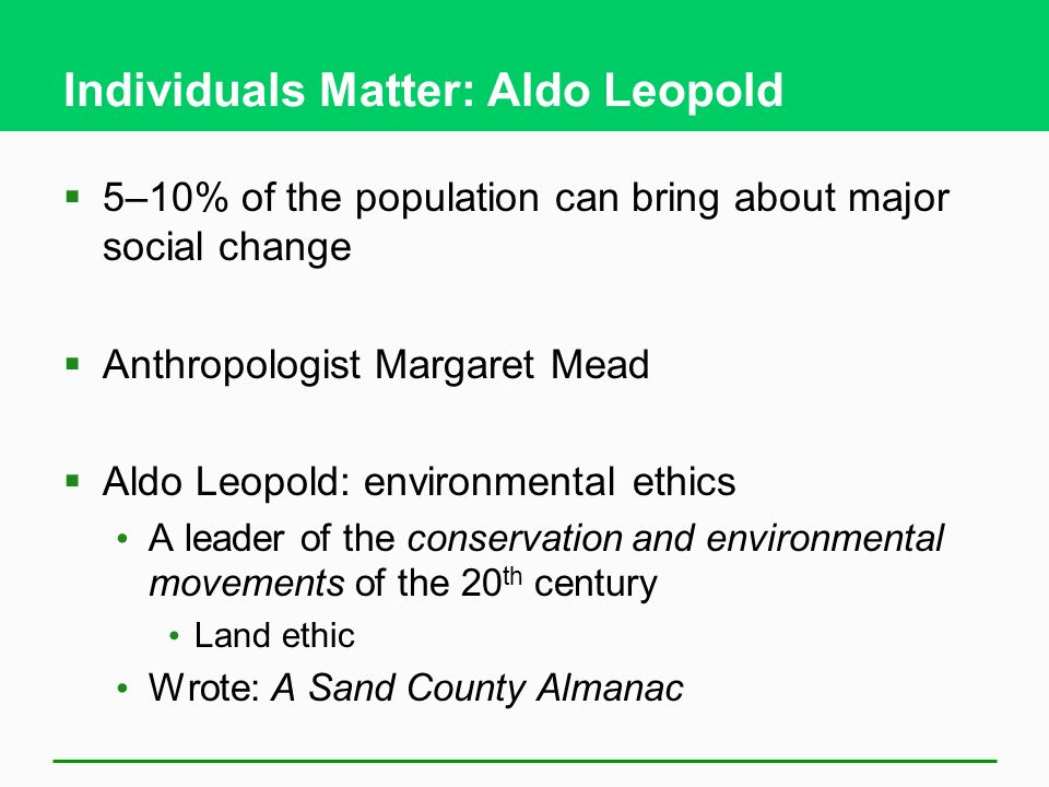 Individuals Matter: Aldo Leopold  5–10% of the population can bring about major social change  Anthropologist Margaret Mead  Aldo Leopold: environmental ethics A leader of the conservation and environmental movements of the 20 th century Land ethic Wrote: A Sand County Almanac