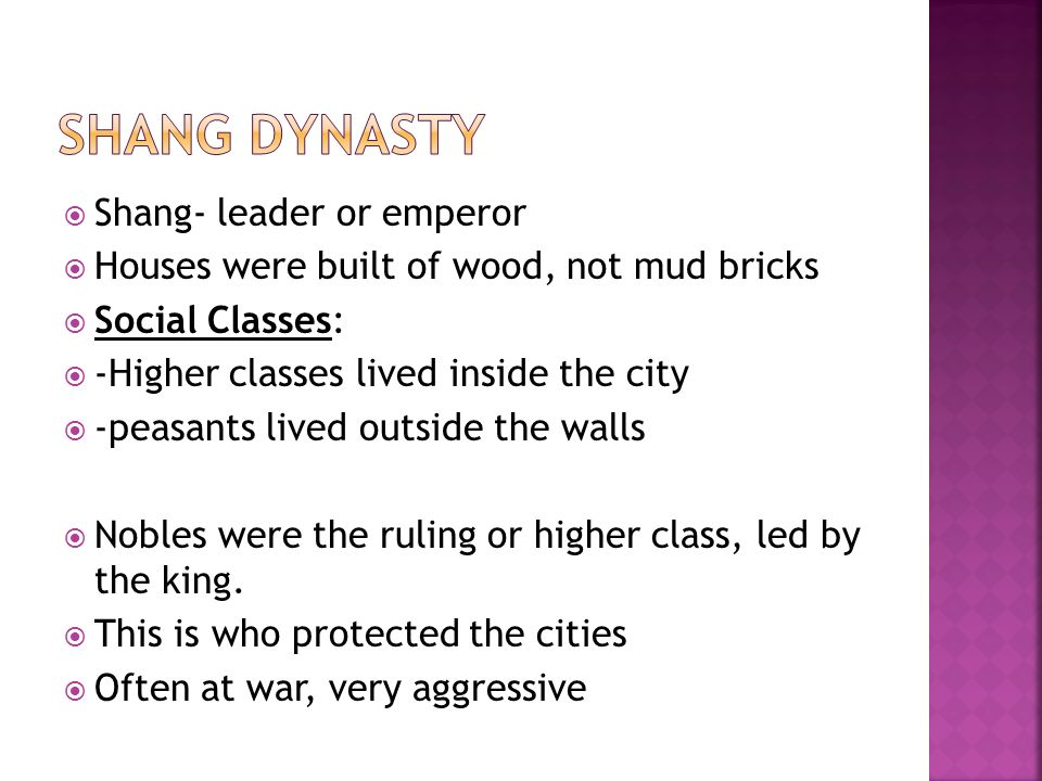  Shang- leader or emperor  Houses were built of wood, not mud bricks  Social Classes:  -Higher classes lived inside the city  -peasants lived outside the walls  Nobles were the ruling or higher class, led by the king.