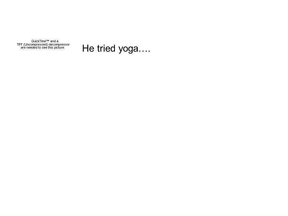 He tried yoga….