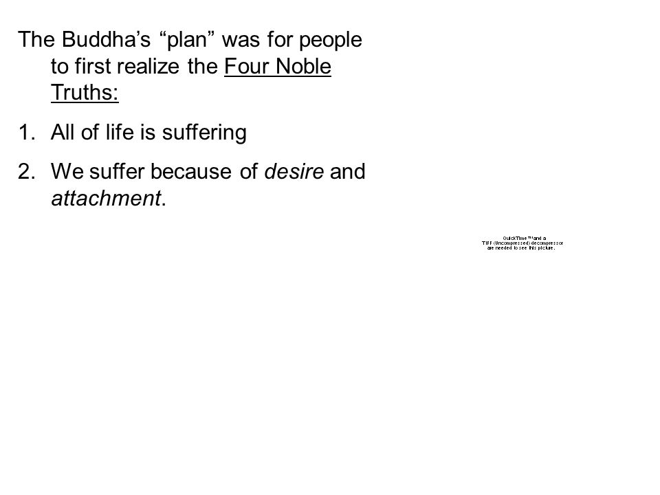 The Buddha's plan was for people to first realize the Four Noble Truths: 1.All of life is suffering 2.We suffer because of desire and attachment.