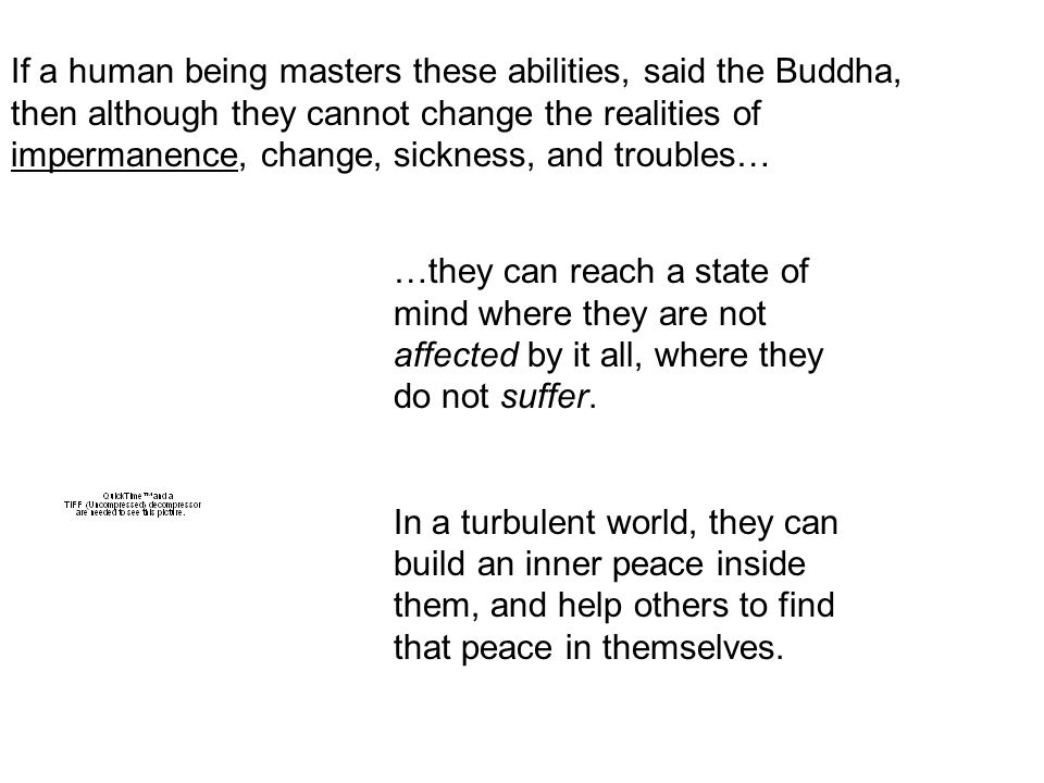 If a human being masters these abilities, said the Buddha, then although they cannot change the realities of impermanence, change, sickness, and troubles… …they can reach a state of mind where they are not affected by it all, where they do not suffer.
