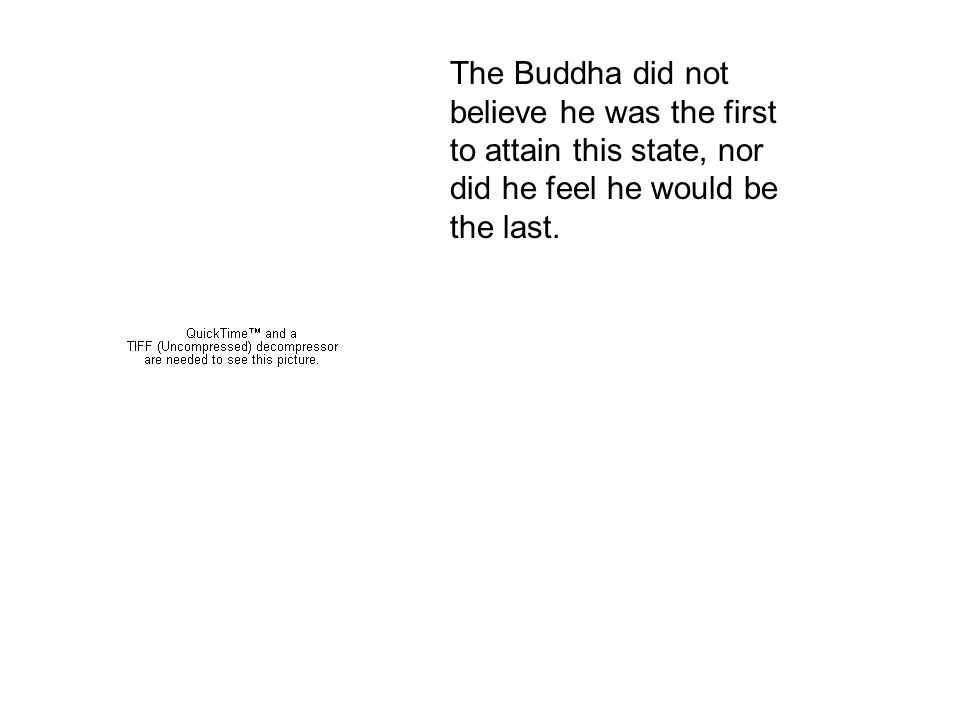 The Buddha did not believe he was the first to attain this state, nor did he feel he would be the last.