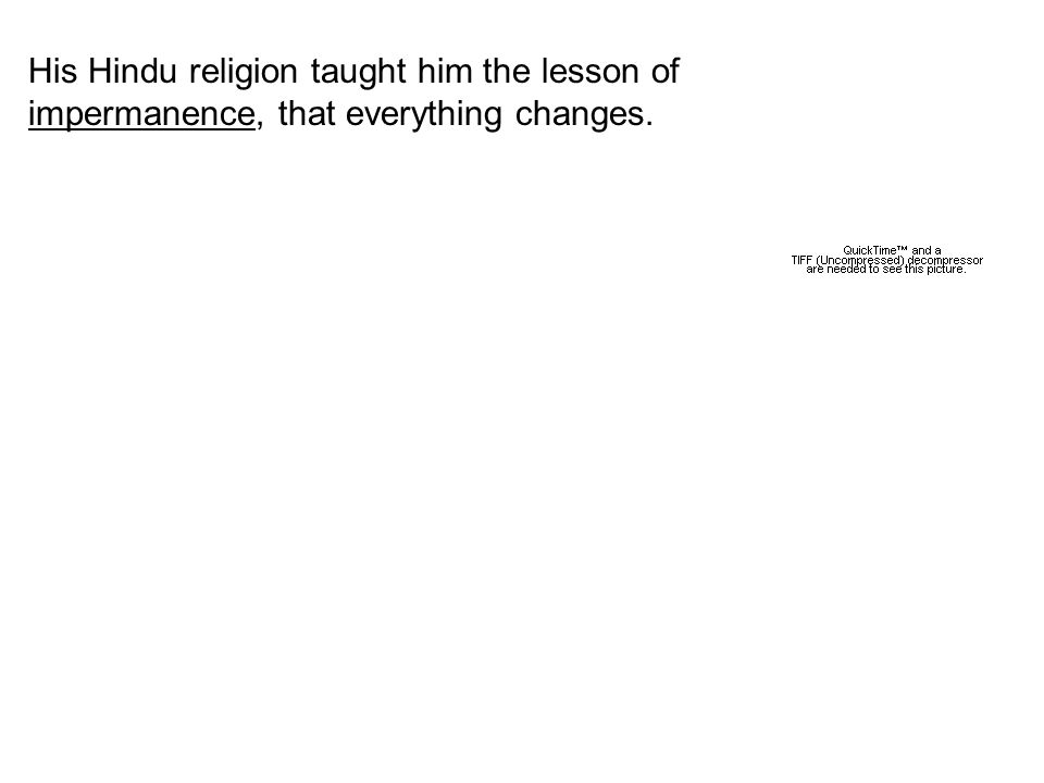 His Hindu religion taught him the lesson of impermanence, that everything changes.
