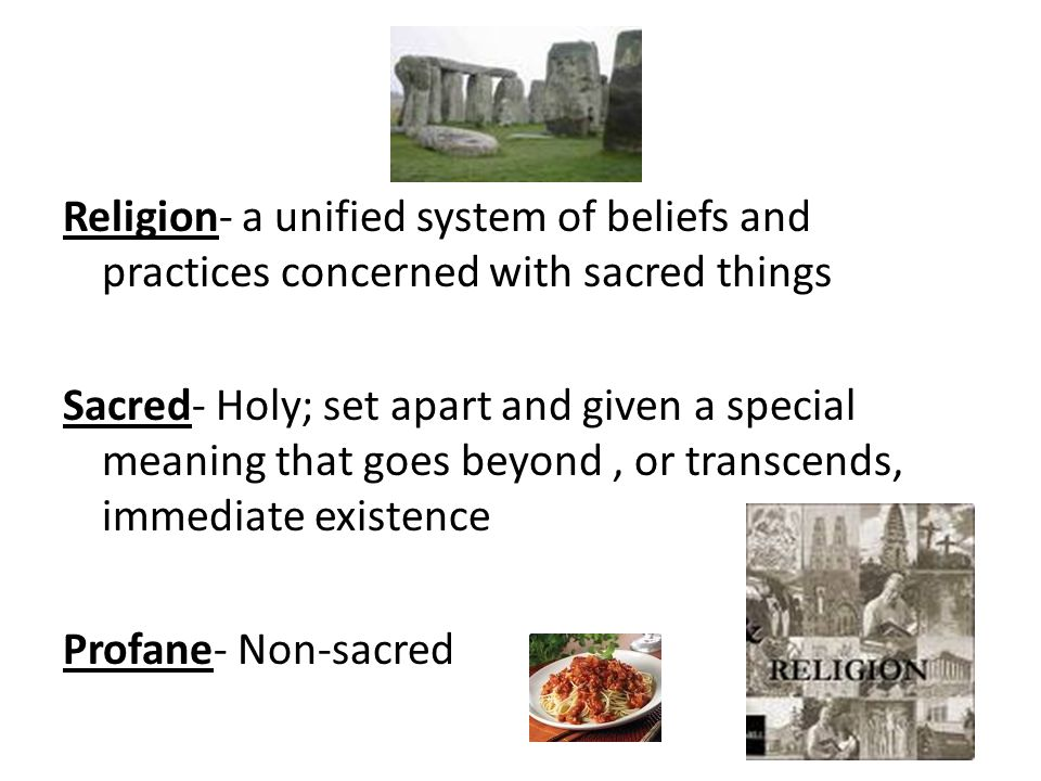 Religion- a unified system of beliefs and practices concerned with sacred things Sacred- Holy; set apart and given a special meaning that goes beyond, or transcends, immediate existence Profane- Non-sacred