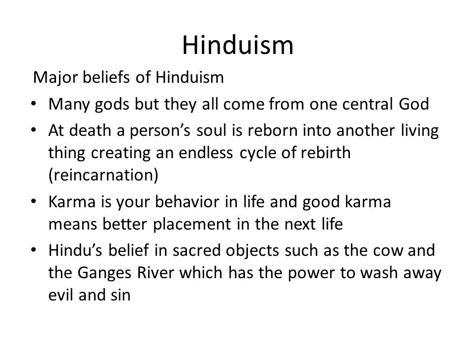 Hinduism Major beliefs of Hinduism Many gods but they all come from one central God At death a person's soul is reborn into another living thing creating an endless cycle of rebirth (reincarnation) Karma is your behavior in life and good karma means better placement in the next life Hindu's belief in sacred objects such as the cow and the Ganges River which has the power to wash away evil and sin