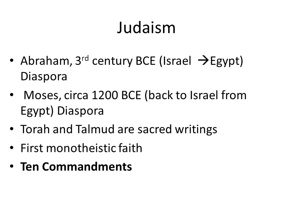 Judaism Abraham, 3 rd century BCE (Israel  Egypt) Diaspora Moses, circa 1200 BCE (back to Israel from Egypt) Diaspora Torah and Talmud are sacred writings First monotheistic faith Ten Commandments