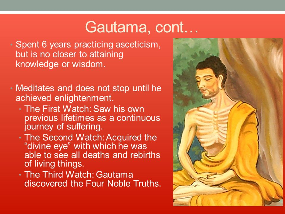 Gautama, cont… Spent 6 years practicing asceticism, but is no closer to attaining knowledge or wisdom.