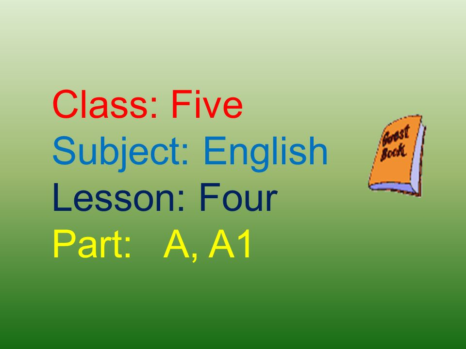 Class: Five Subject: English Lesson: Four Part: A, A1