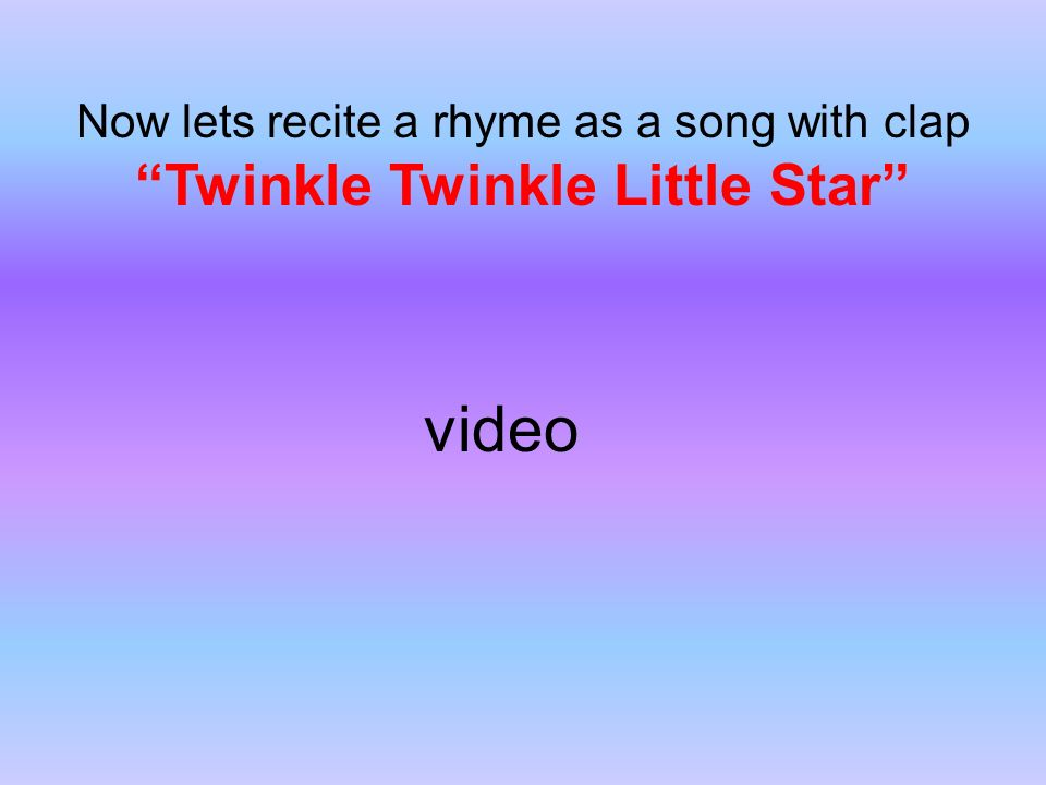 Now lets recite a rhyme as a song with clap Twinkle Twinkle Little Star video