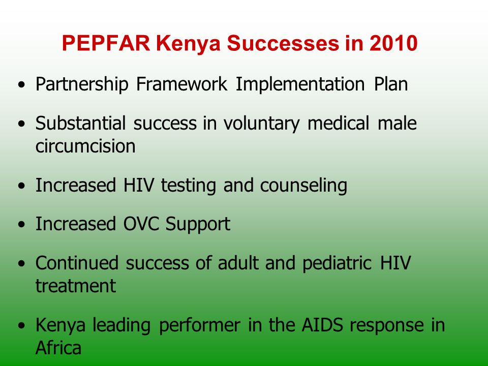 PEPFAR Kenya Successes in 2010 Partnership Framework Implementation Plan Substantial success in voluntary medical male circumcision Increased HIV testing and counseling Increased OVC Support Continued success of adult and pediatric HIV treatment Kenya leading performer in the AIDS response in Africa
