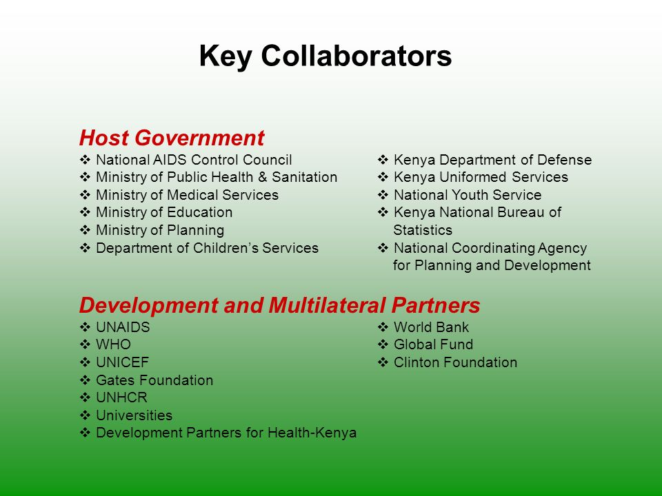 Key Collaborators Host Government  National AIDS Control Council  Kenya Department of Defense  Ministry of Public Health & Sanitation  Kenya Uniformed Services  Ministry of Medical Services  National Youth Service  Ministry of Education  Kenya National Bureau of  Ministry of Planning Statistics  Department of Children's Services  National Coordinating Agency for Planning and Development Development and Multilateral Partners  UNAIDS  World Bank  WHO  Global Fund  UNICEF  Clinton Foundation  Gates Foundation  UNHCR  Universities  Development Partners for Health-Kenya