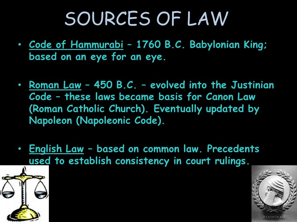 SOURCES OF LAW Code of Hammurabi – 1760 B.C. Babylonian King; based on an eye for an eye.
