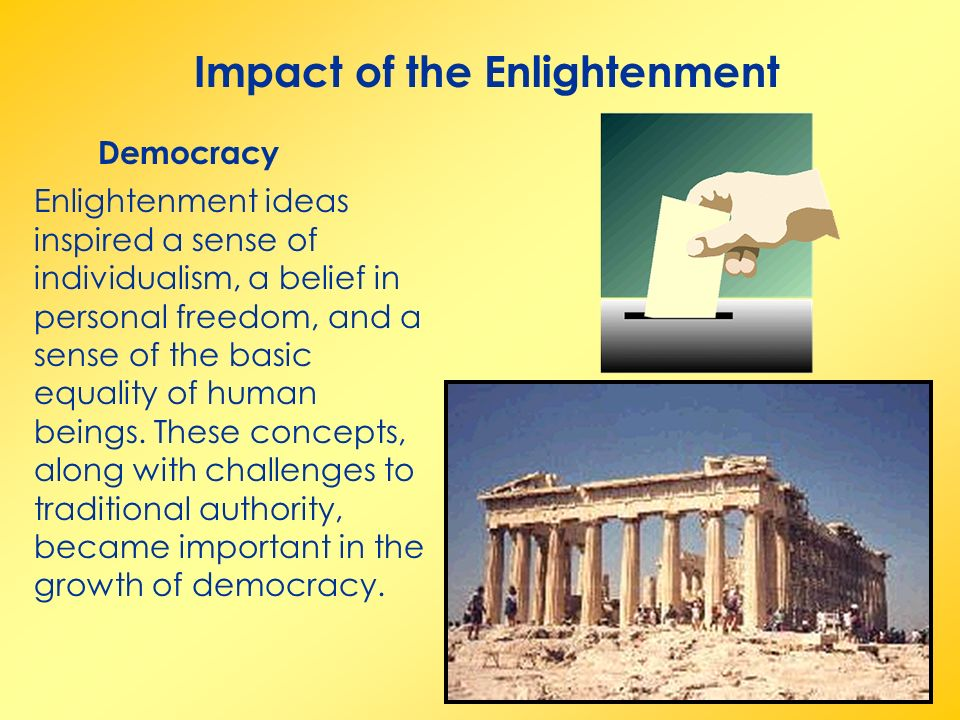 Impact of the Enlightenment Democracy Enlightenment ideas inspired a sense of individualism, a belief in personal freedom, and a sense of the basic equality of human beings.