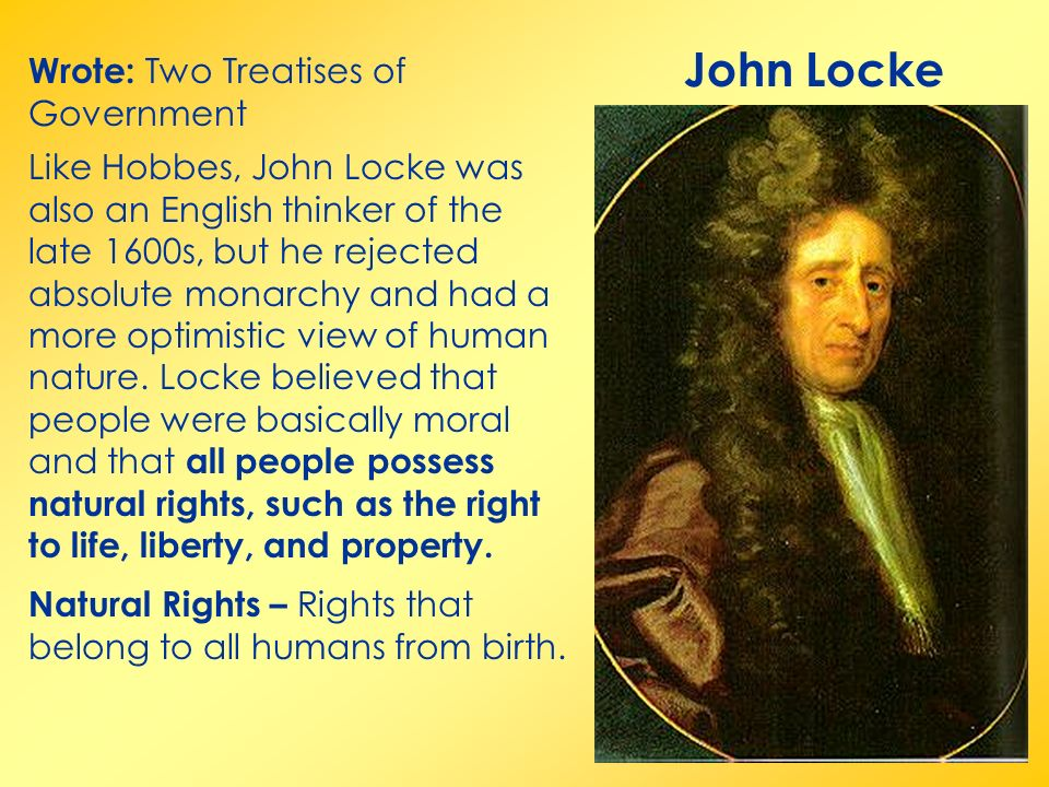 John Locke Wrote: Two Treatises of Government Like Hobbes, John Locke was also an English thinker of the late 1600s, but he rejected absolute monarchy and had a more optimistic view of human nature.