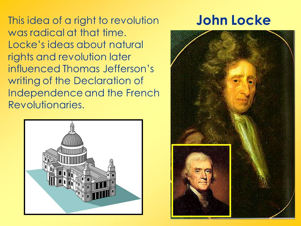 John Locke This idea of a right to revolution was radical at that time.