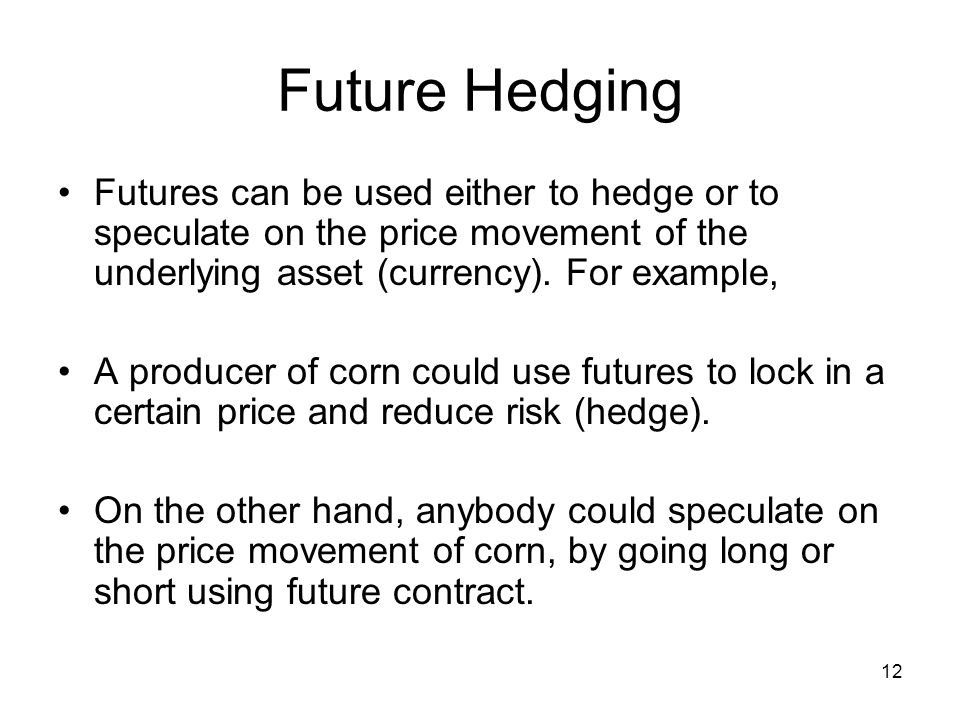 12 Future Hedging Futures can be used either to hedge or to speculate on the price movement of the underlying asset (currency).